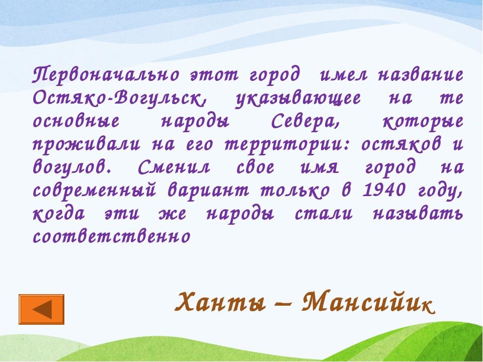 Первоначально этот город имел название Остяко-Вогульск, указывающее на те осн...