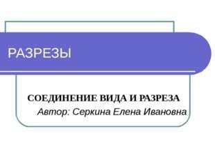 РАЗРЕЗЫ СОЕДИНЕНИЕ ВИДА И РАЗРЕЗА Автор: Серкина Елена Ивановна