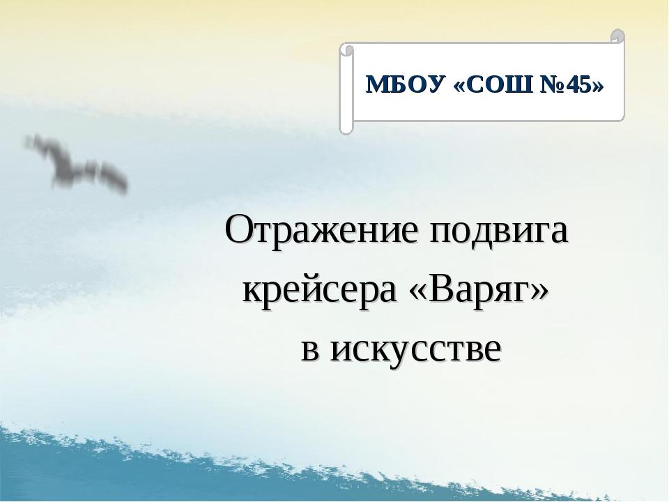 Отражение подвига крейсера «Варяг» в искусстве МБОУ «СОШ №45»