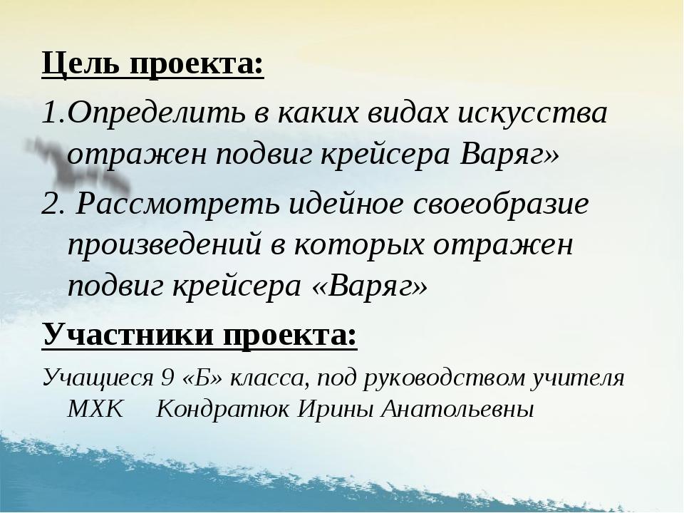 Цель проекта: Определить в каких видах искусства отражен подвиг крейсера Варя...