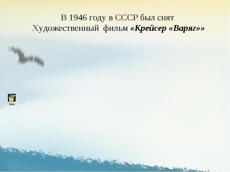 В 1946 году в СССР был снят Художественный фильм «Крейсер «Варяг»»