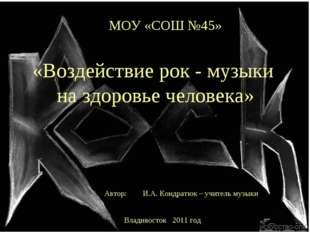 МОУ «СОШ №45» «Воздействие рок - музыки на здоровье человека» Автор: И.А. Кон