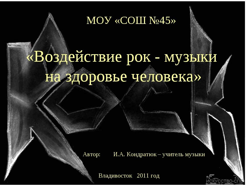 МОУ «СОШ №45» «Воздействие рок - музыки на здоровье человека» Автор: И.А. Кон...