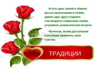 ТРАДИЦИИ В этот день принято обмени-ваться признаниями в любви, дарить друг д