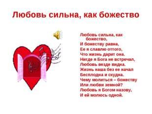 Любовь сильна, как божество Любовь сильна, как божество, И божеству равна, Ее