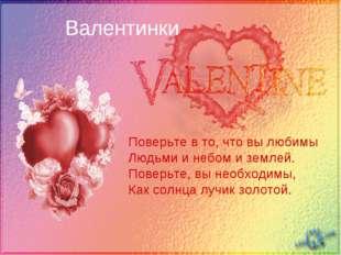 Валентинки Поверьте в то, что вы любимы Людьми и небом и землей. Поверьте,