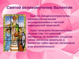 Святой великомученик Валентин Был он священнослужителем, занимался научными и