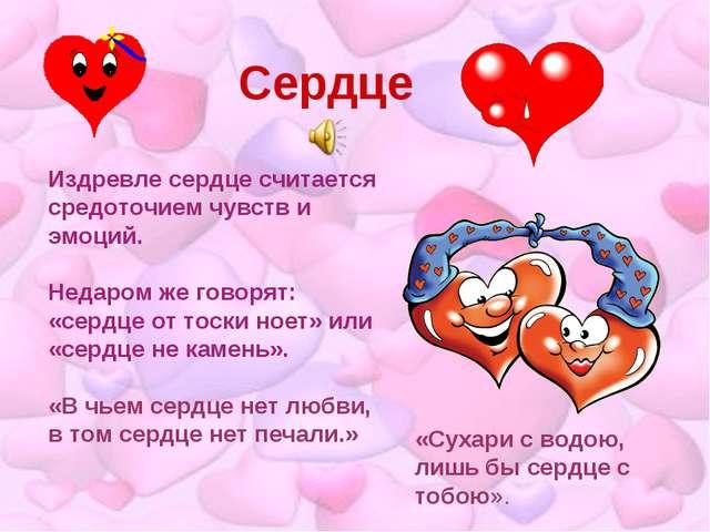 Сердце Издревле сердце считается средоточием чувств и эмоций. Недаром же гово...