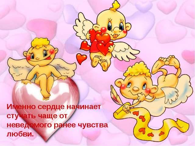 Именно сердце начинает стучать чаще от неведомого ранее чувства любви.
