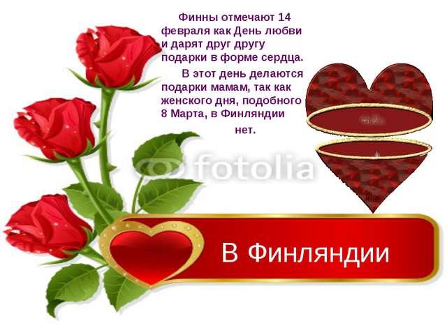 В Финляндии Финны отмечают 14 февраля как День любви и дарят друг другу подар...