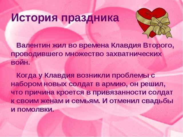 История праздника Валентин жил во времена Клавдия Второго, проводившего множе...