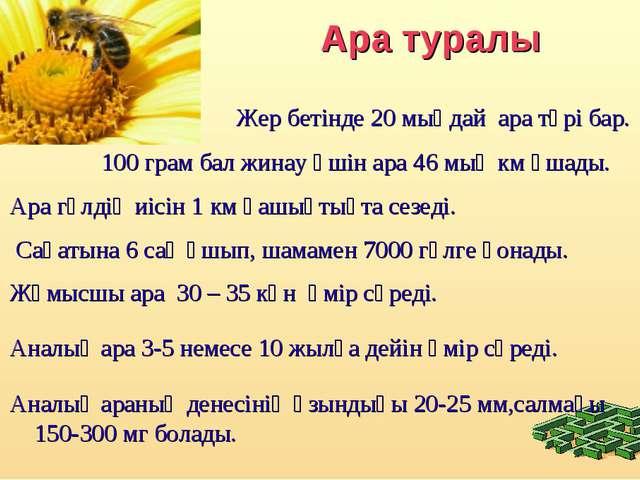 Ара туралы Жер бетінде 20 мыңдай ара түрі бар. 100 грам бал жинау үшін ара 4...