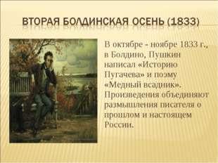 В октябре - ноябре 1833 г., в Болдино, Пушкин написал «Историю Пугачева» и по