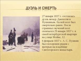 27 января 1837 г. состоялась дуэль между Дантесом и Пушкиным. На ней поэт был