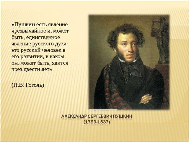 «Пушкин есть явление чрезвычайное и, может быть, единственное явление русско...