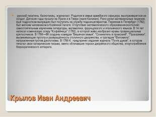 Крылов Иван Андреевич русский писатель, баснописец, журналист. Родился в семь