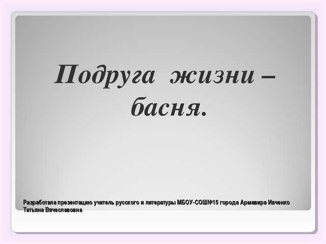 Разработала презентацию учитель русского и литературы МБОУ-СОШ№15 города Арма...