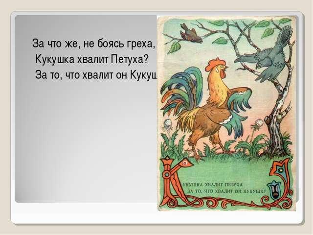 За что же, не боясь греха, Кукушка хвалит Петуха? За то, что хвалит он Кукушку.