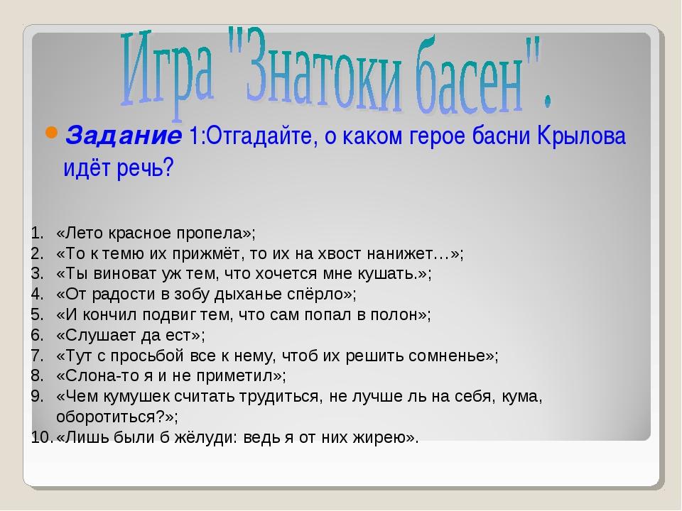 Задание 1:Отгадайте, о каком герое басни Крылова идёт речь? «Лето красное про...