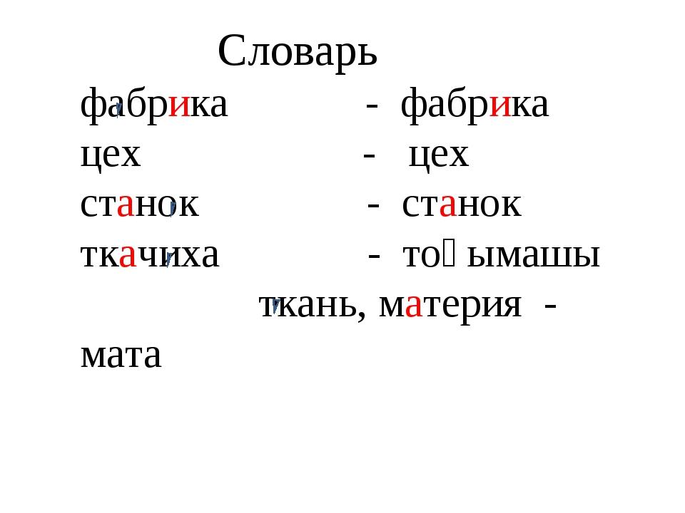 Словарь фабрика - фабрика цех - цех станок - станок ткачиха - тоқымашы ткань...
