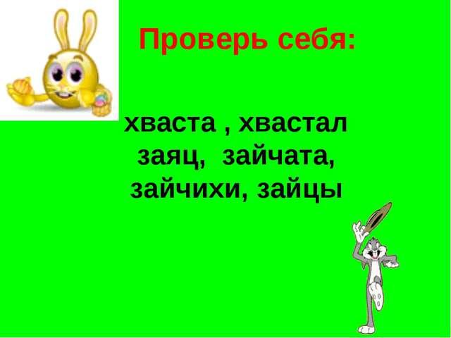 Проверь себя: хваста , хвастал заяц, зайчата, зайчихи, зайцы