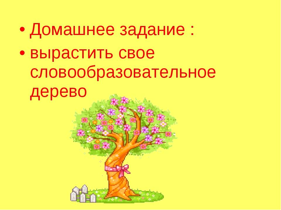 Домашнее задание : вырастить свое словообразовательное дерево