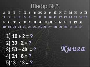 Шифр №2 10 + 2 = ? 30 : 2 = ? 50 – 40 = ? 24 : 6 = ? 13 : 13 = ? Книга АБВ