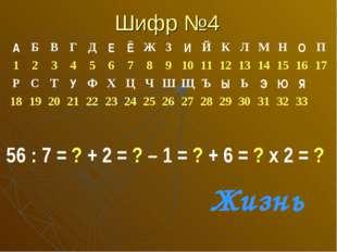 Шифр №4 56 : 7 = ? + 2 = ? – 1 = ? + 6 = ? х 2 = ? Жизнь АБВГДЕЁЖЗИ