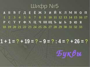 Шифр №5 1 + 1 = ? + 19 = ? – 9 = ? : 4 = ? + 26 = ? Буквы АБВГДЕЁЖЗИ
