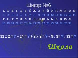 Шифр №6 13 х 2 = ? – 14 = ? + 2 х 2 = ? – 9 : 3= ? : 13 = ? Школа АБВГДЕ