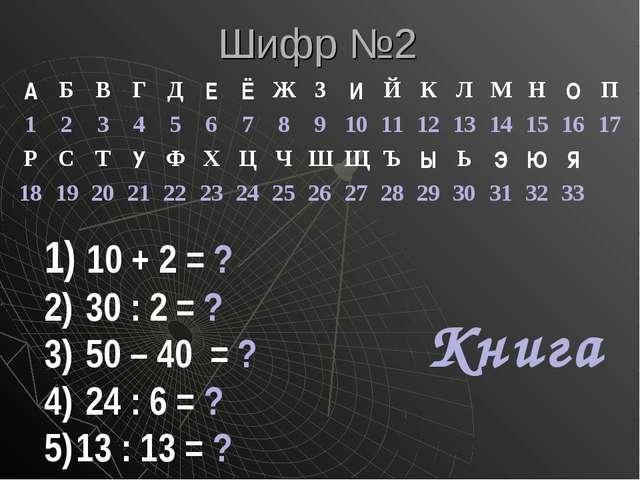 Шифр №2 10 + 2 = ? 30 : 2 = ? 50 – 40 = ? 24 : 6 = ? 13 : 13 = ? Книга АБВ...