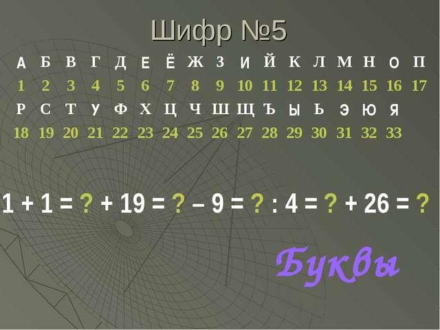 Шифр №5 1 + 1 = ? + 19 = ? – 9 = ? : 4 = ? + 26 = ? Буквы АБВГДЕЁЖЗИ...