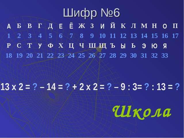 Шифр №6 13 х 2 = ? – 14 = ? + 2 х 2 = ? – 9 : 3= ? : 13 = ? Школа АБВГДЕ...