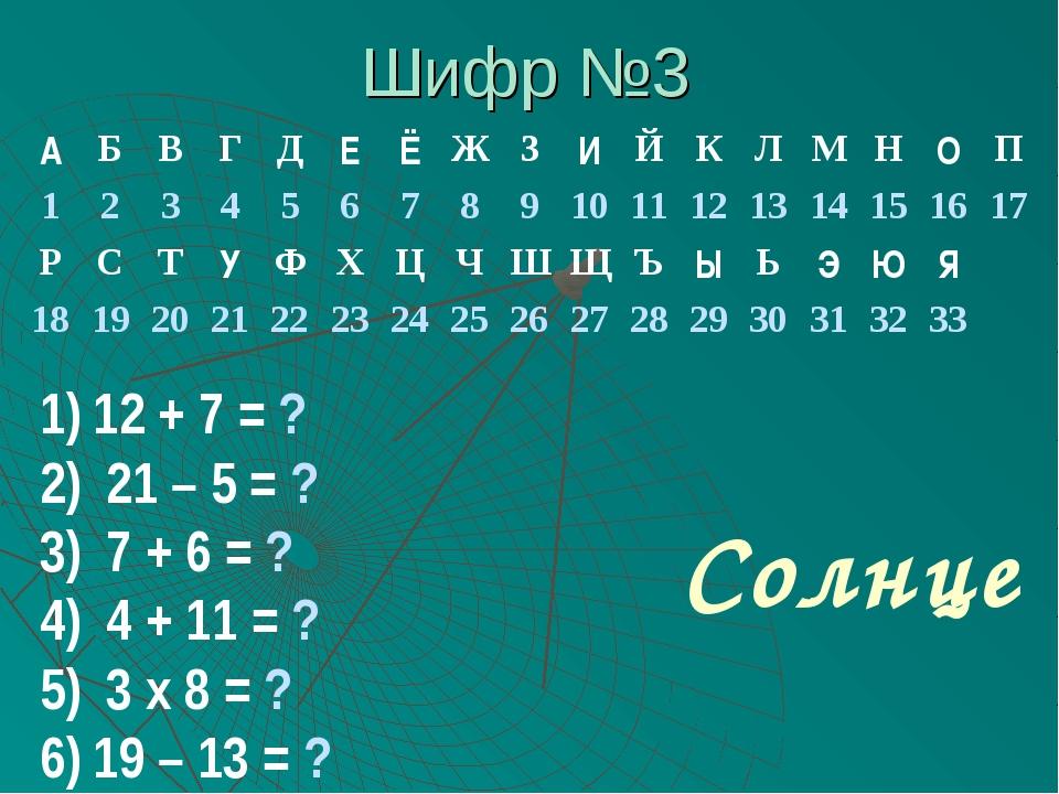 Шифр №3 12 + 7 = ? 21 – 5 = ? 7 + 6 = ? 4 + 11 = ? 3 х 8 = ? 19 – 13 = ? Солн...