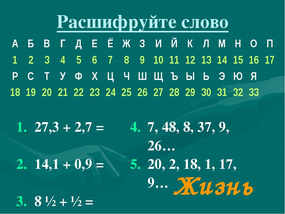 Расшифруйте слово  Жизнь 1.27,3 + 2,7 =4.7, 48, 8, 37, 9, 26… 2.14,1 +...