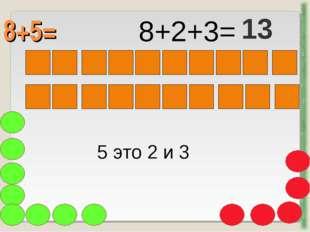 8+5= http://aida.ucoz.ru 5 это 2 и 3 8+2+3= 13
