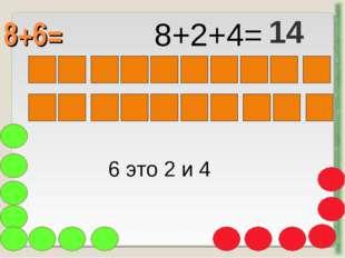 8+6= http://aida.ucoz.ru 6 это 2 и 4 8+2+4= 14