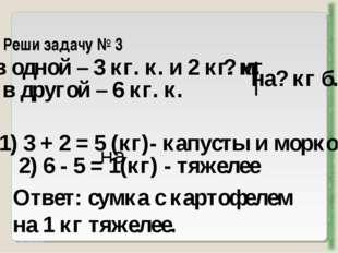 Реши задачу № 3 http://aida.ucoz.ru в одной – 3 кг. к. и 2 кг. м. в другой –