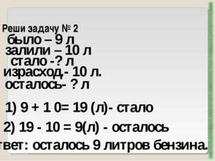 Реши задачу № 2 http://aida.ucoz.ru было – 9 л залили – 10 л 1) 9 + 1 0= 19 (