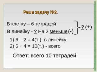Реши задачу №2. http://aida.ucoz.ru В клетку – 6 тетрадей В линейку - ? На 2