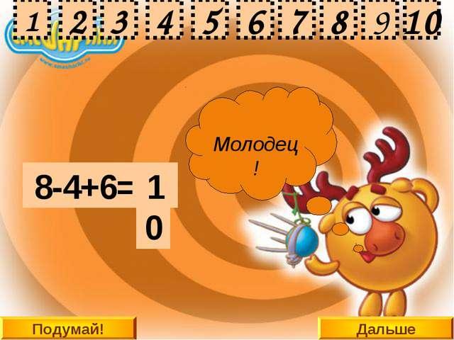 Дальше 8-4+6= 2 10 9 8 3 4 5 6 7 1 Подумай! 10 2 3 4 5 6 7 8 9 1 Подумай! Под...