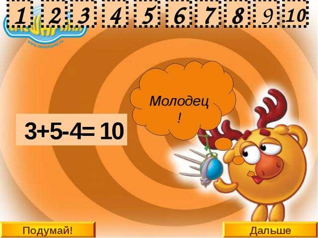 Дальше 3+5-4= 2 4 9 8 3 1 5 6 7 10 Подумай! 4 2 3 1 5 6 7 8 9 10 Подумай! Под...