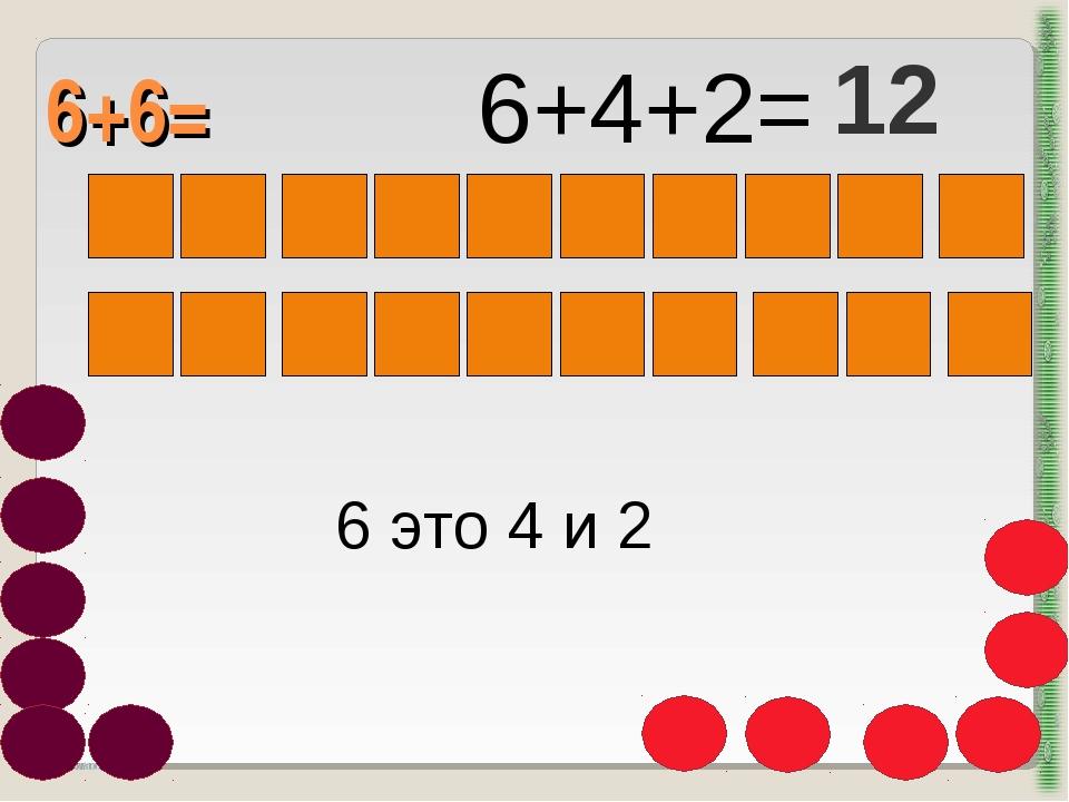 6+6= http://aida.ucoz.ru 6 это 4 и 2 6+4+2= 12