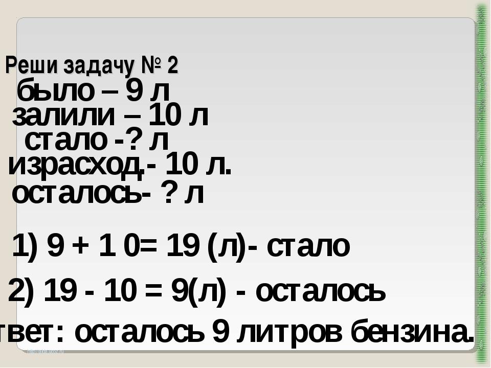 Реши задачу № 2 http://aida.ucoz.ru было – 9 л залили – 10 л 1) 9 + 1 0= 19 (...