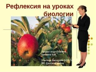 Рефлексия на уроках биологии Проект подготовили: Кискина В.В. Учитель биологи