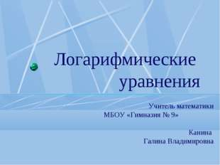 Логарифмические уравнения Учитель математики МБОУ «Гимназия № 9» Канина Галин