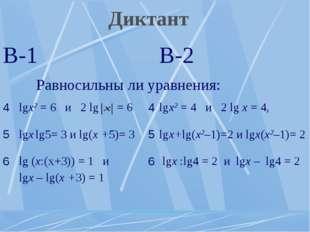 Диктант В-1В-2 Равносильны ли уравнения: 4lgх2 = 6 и 2 lg = 64lgх2 = 4