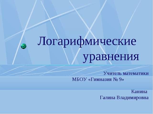 Логарифмические уравнения Учитель математики МБОУ «Гимназия № 9» Канина Галин...