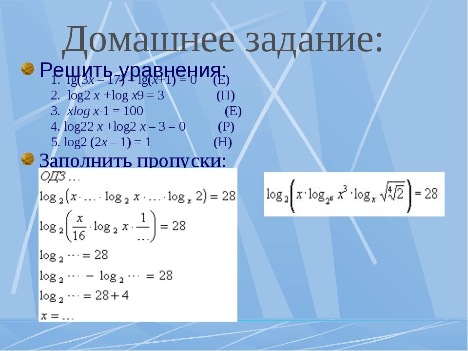 Домашнее задание: 1. lg(3x – 17) – lg(x+1) = 0 (E) 2. log2 x +log x9 = 3 (П)...