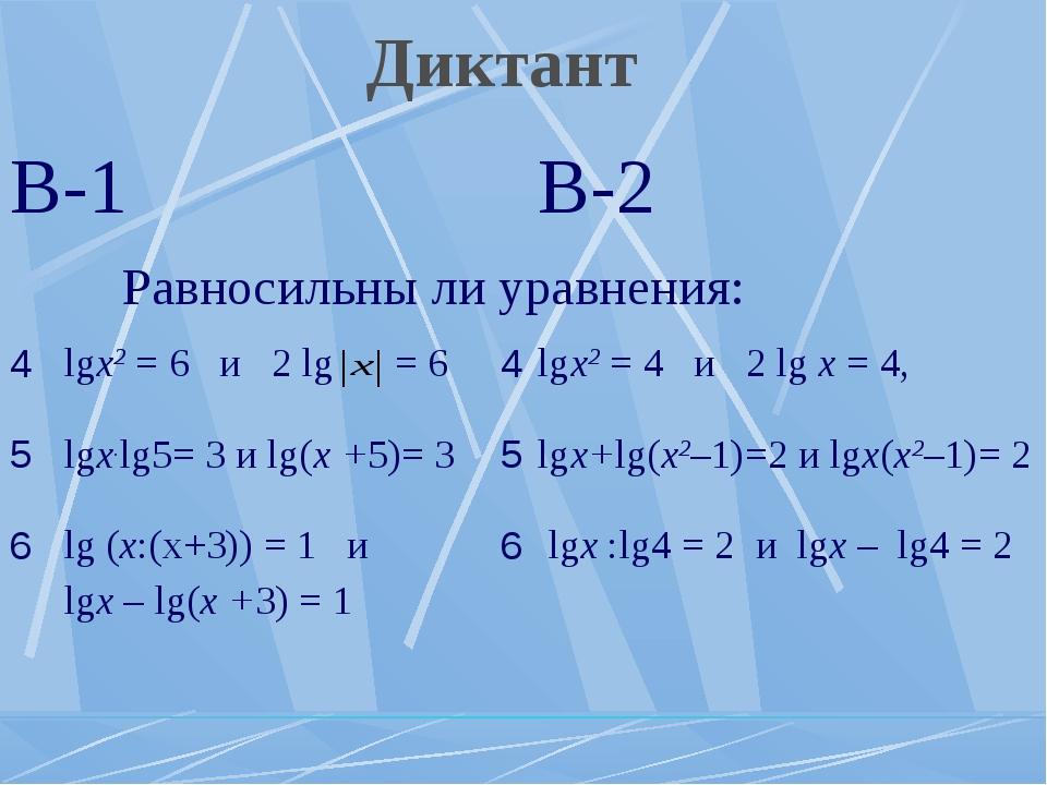 Диктант В-1В-2 Равносильны ли уравнения: 4lgх2 = 6 и 2 lg = 64lgх2 = 4...